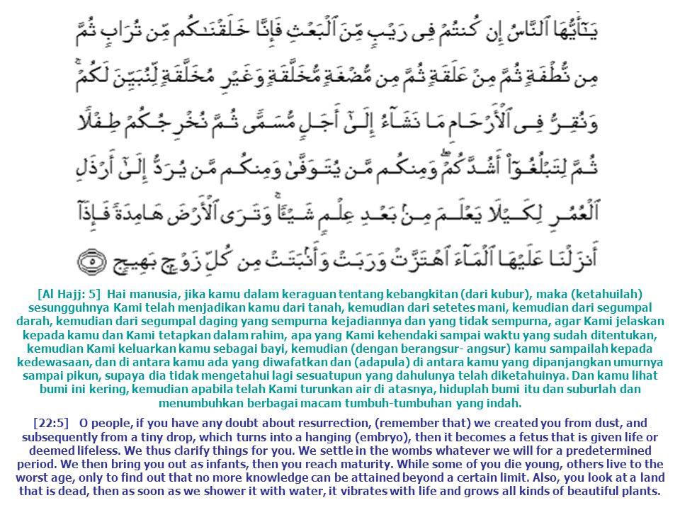 [Al Hajj: 5] Hai manusia, jika kamu dalam keraguan tentang kebangkitan (dari kubur), maka (ketahuilah) sesungguhnya Kami telah menjadikan kamu dari tanah, kemudian dari setetes mani, kemudian dari segumpal darah, kemudian dari segumpal daging yang sempurna kejadiannya dan yang tidak sempurna, agar Kami jelaskan kepada kamu dan Kami tetapkan dalam rahim, apa yang Kami kehendaki sampai waktu yang sudah ditentukan, kemudian Kami keluarkan kamu sebagai bayi, kemudian (dengan berangsur- angsur) kamu sampailah kepada kedewasaan, dan di antara kamu ada yang diwafatkan dan (adapula) di antara kamu yang dipanjangkan umurnya sampai pikun, supaya dia tidak mengetahui lagi sesuatupun yang dahulunya telah diketahuinya. Dan kamu lihat bumi ini kering, kemudian apabila telah Kami turunkan air di atasnya, hiduplah bumi itu dan suburlah dan menumbuhkan berbagai macam tumbuh-tumbuhan yang indah.
